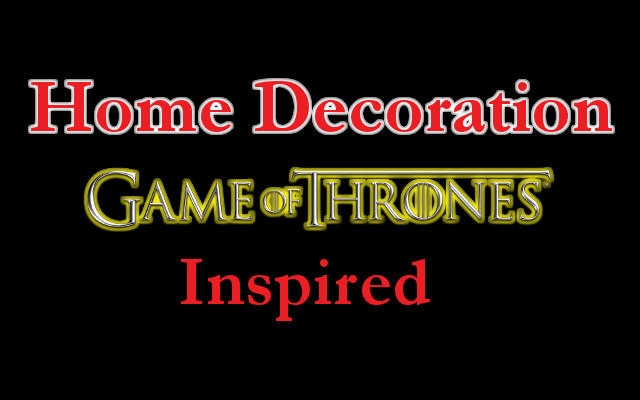 5 Tips For Game of Thrones Inspired Home Decoration