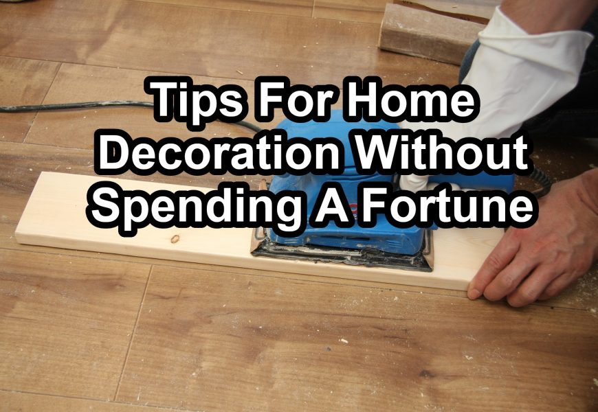 Tips For Home Decoration Without Spending a Fortune
